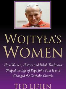 Wojtyla s Women:  How They Shaped the Life of Pope John Paul II by Ted Lipien